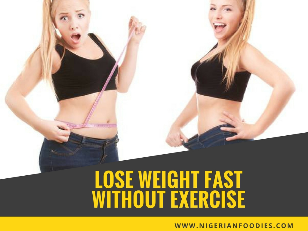Tips To Lose Weight Fast Without Exercise Nigerianfoodies Com